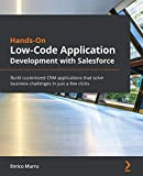 Hands-On Low-Code Application Development with Salesforce: Build customized CRM applications that...