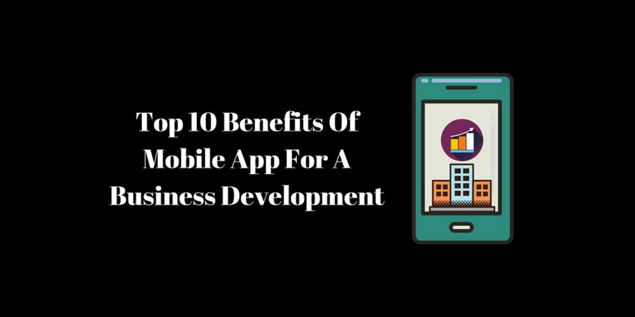 Top 10 Benefits Of Mobile App For A Business Development