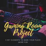 Gaming Room Project: 5 Key Elements to Make Your Place More Fun
