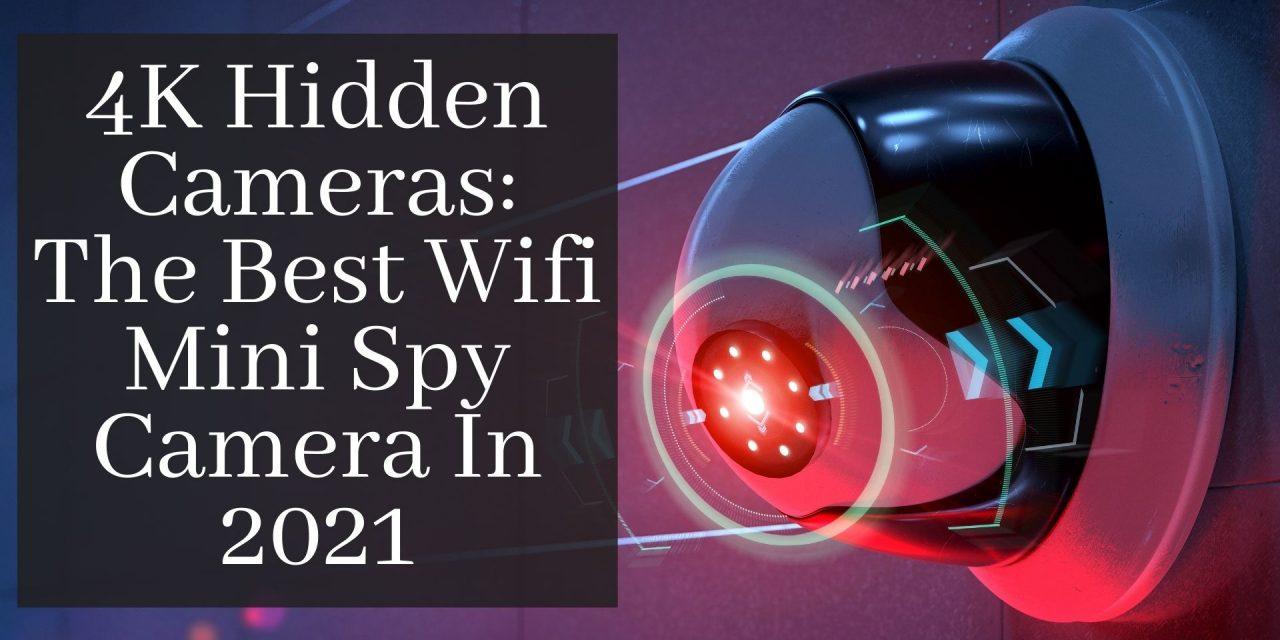 4K Hidden Cameras: The Best Wifi Mini Spy Camera March 2021