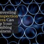 How Investing In An Inspection Camera Can Help Your Plumbing Business