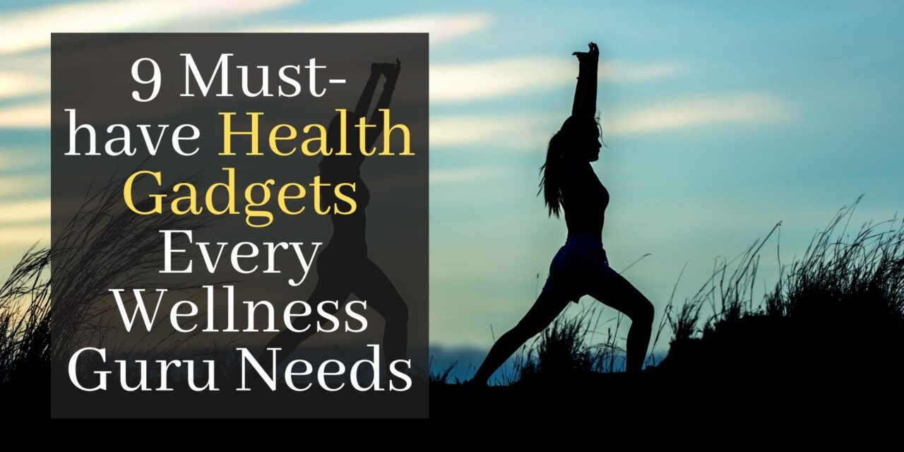 Discover The 9 Must-have Health Gadgets Every Wellness Guru Needs
